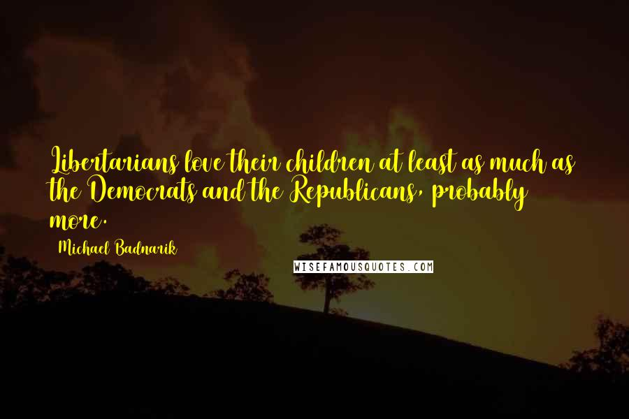 Michael Badnarik quotes: Libertarians love their children at least as much as the Democrats and the Republicans, probably more.