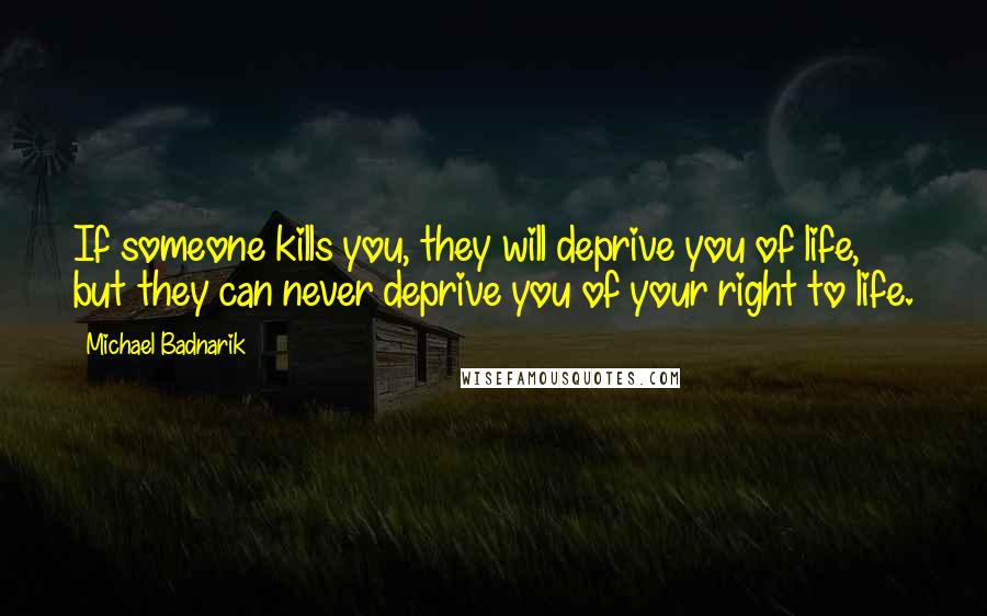 Michael Badnarik quotes: If someone kills you, they will deprive you of life, but they can never deprive you of your right to life.