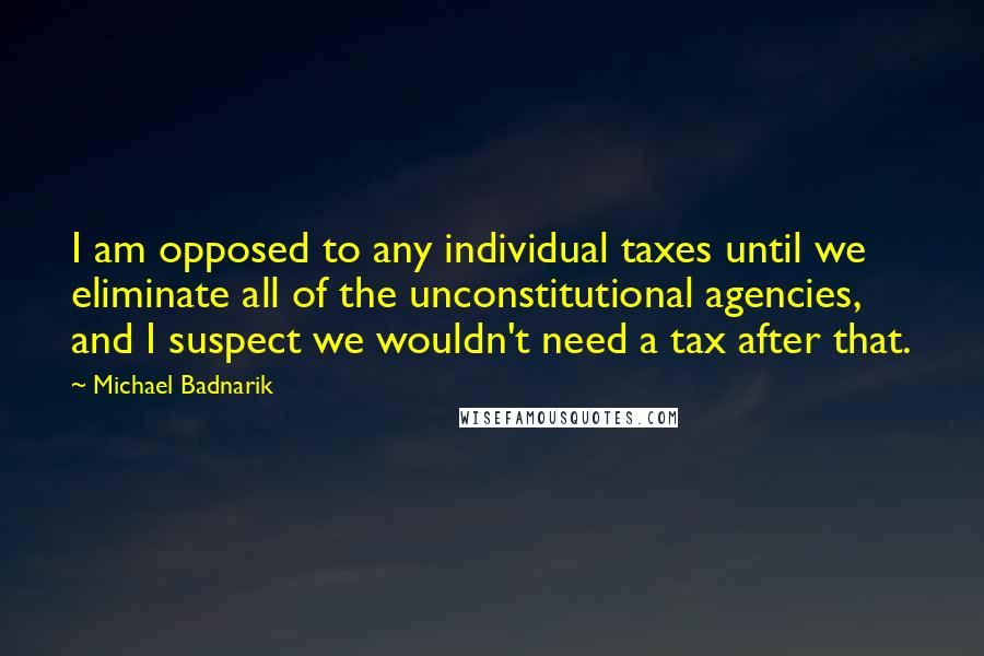 Michael Badnarik quotes: I am opposed to any individual taxes until we eliminate all of the unconstitutional agencies, and I suspect we wouldn't need a tax after that.