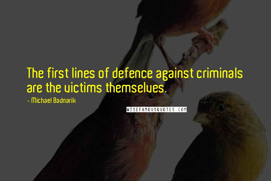 Michael Badnarik quotes: The first lines of defence against criminals are the victims themselves.