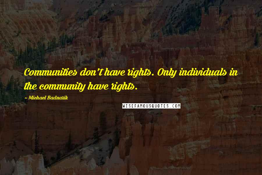 Michael Badnarik quotes: Communities don't have rights. Only individuals in the community have rights.