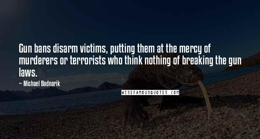 Michael Badnarik quotes: Gun bans disarm victims, putting them at the mercy of murderers or terrorists who think nothing of breaking the gun laws.