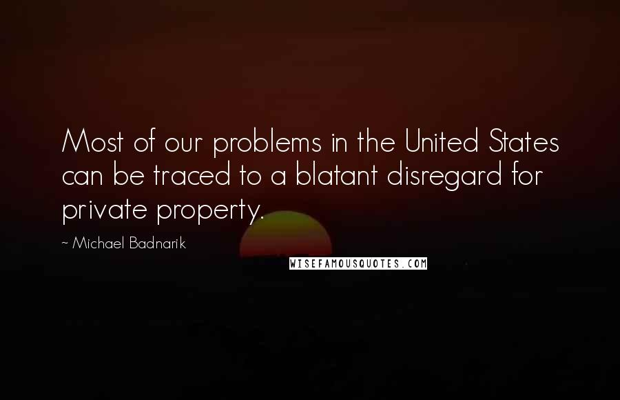 Michael Badnarik quotes: Most of our problems in the United States can be traced to a blatant disregard for private property.