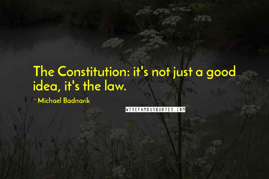Michael Badnarik quotes: The Constitution: it's not just a good idea, it's the law.