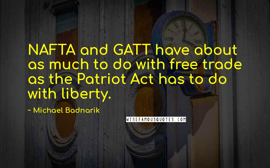 Michael Badnarik quotes: NAFTA and GATT have about as much to do with free trade as the Patriot Act has to do with liberty.