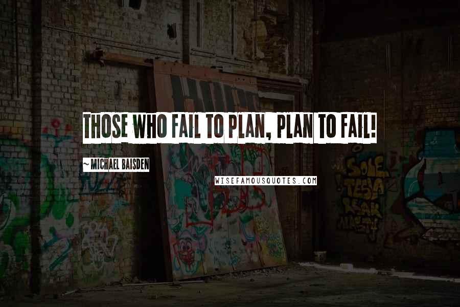 Michael Baisden quotes: those who fail to plan, plan to fail!
