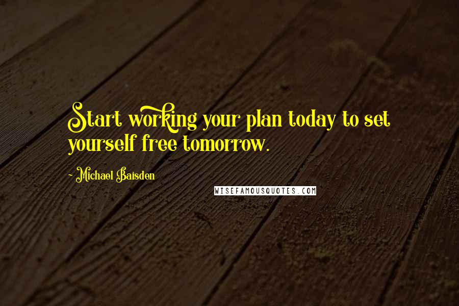 Michael Baisden quotes: Start working your plan today to set yourself free tomorrow.