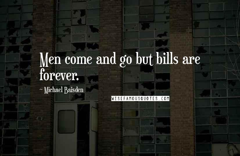 Michael Baisden quotes: Men come and go but bills are forever.