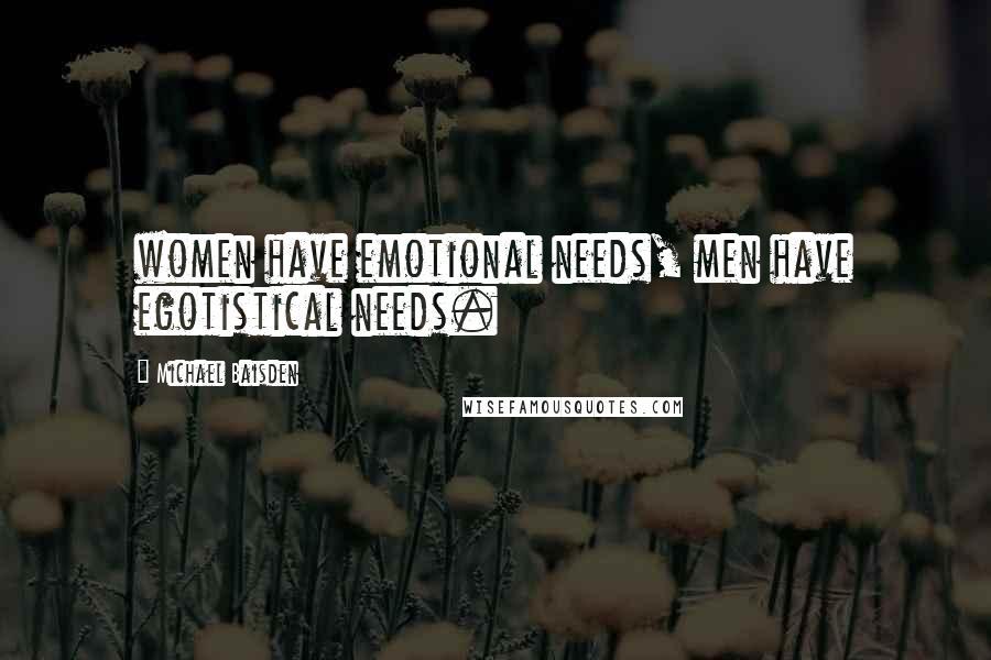 Michael Baisden quotes: women have emotional needs, men have egotistical needs.
