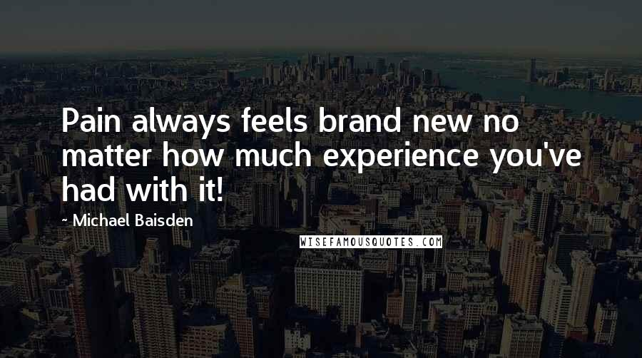 Michael Baisden quotes: Pain always feels brand new no matter how much experience you've had with it!