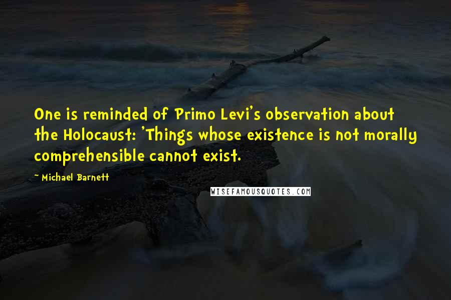 Michael Barnett quotes: One is reminded of Primo Levi's observation about the Holocaust: 'Things whose existence is not morally comprehensible cannot exist.