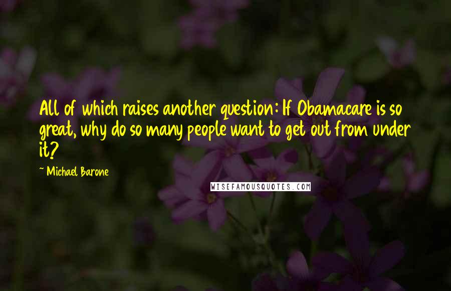 Michael Barone quotes: All of which raises another question: If Obamacare is so great, why do so many people want to get out from under it?