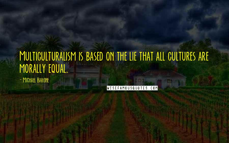 Michael Barone quotes: Multiculturalism is based on the lie that all cultures are morally equal.