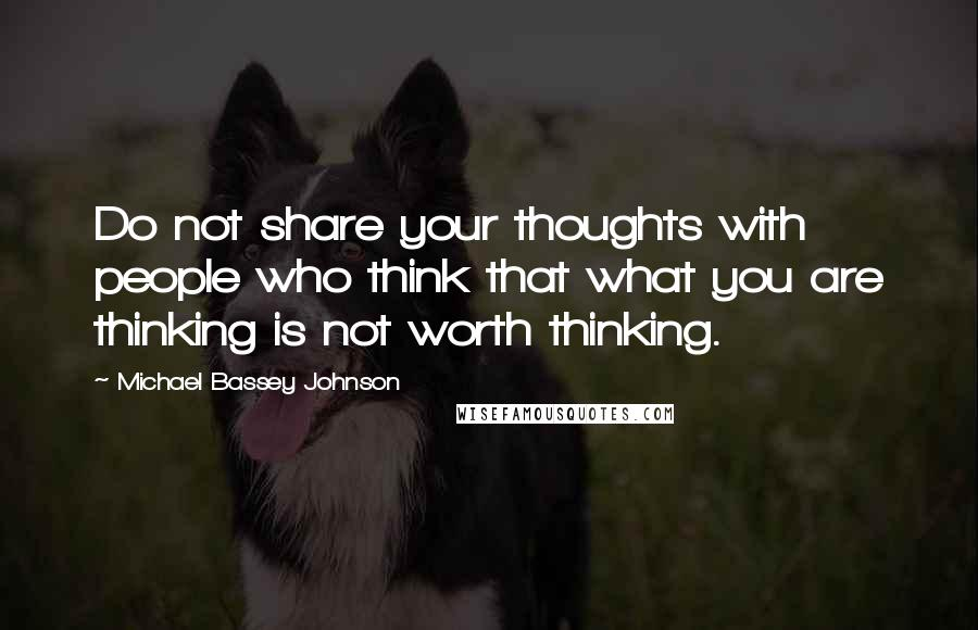 Michael Bassey Johnson quotes: Do not share your thoughts with people who think that what you are thinking is not worth thinking.