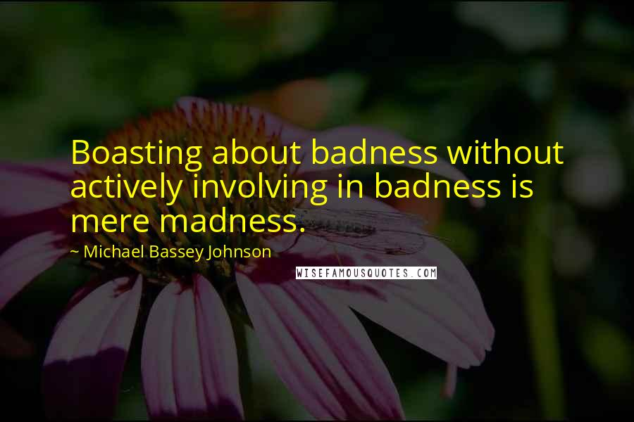 Michael Bassey Johnson quotes: Boasting about badness without actively involving in badness is mere madness.