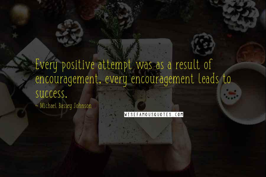 Michael Bassey Johnson quotes: Every positive attempt was as a result of encouragement, every encouragement leads to success.