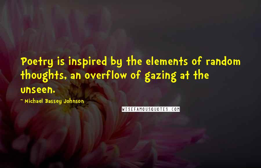 Michael Bassey Johnson quotes: Poetry is inspired by the elements of random thoughts, an overflow of gazing at the unseen.