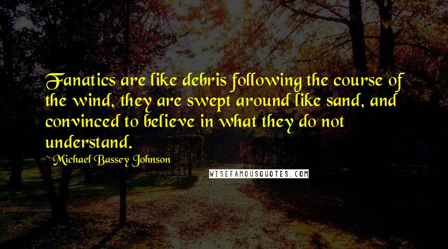 Michael Bassey Johnson quotes: Fanatics are like debris following the course of the wind, they are swept around like sand, and convinced to believe in what they do not understand.