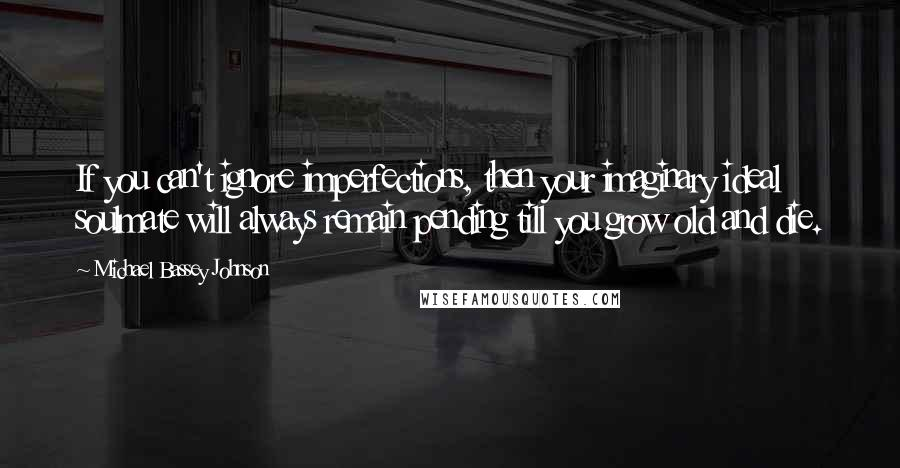 Michael Bassey Johnson quotes: If you can't ignore imperfections, then your imaginary ideal soulmate will always remain pending till you grow old and die.