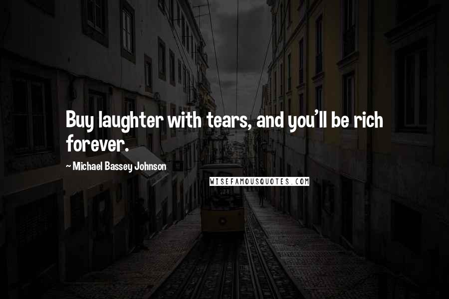 Michael Bassey Johnson quotes: Buy laughter with tears, and you'll be rich forever.