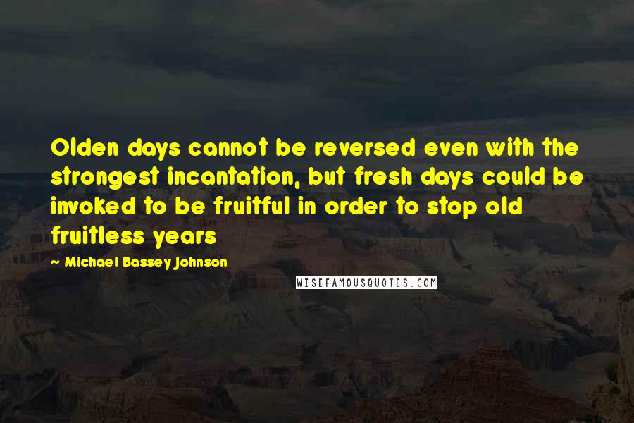 Michael Bassey Johnson quotes: Olden days cannot be reversed even with the strongest incantation, but fresh days could be invoked to be fruitful in order to stop old fruitless years