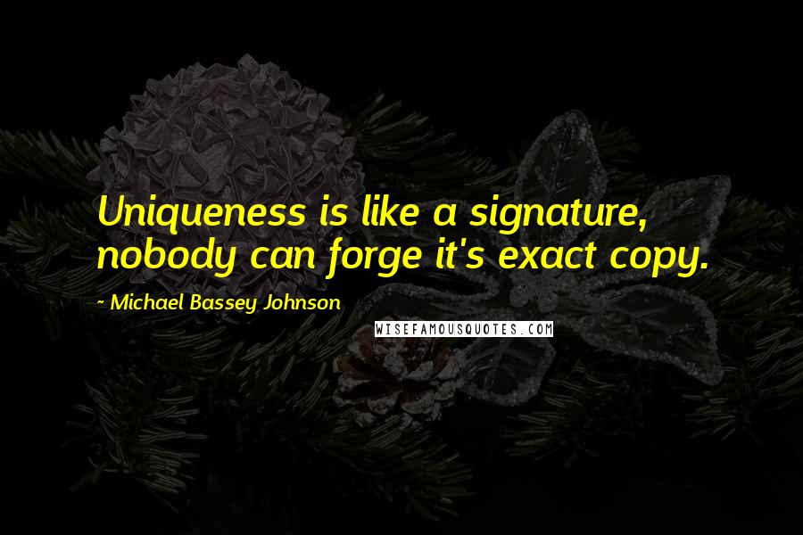 Michael Bassey Johnson quotes: Uniqueness is like a signature, nobody can forge it's exact copy.