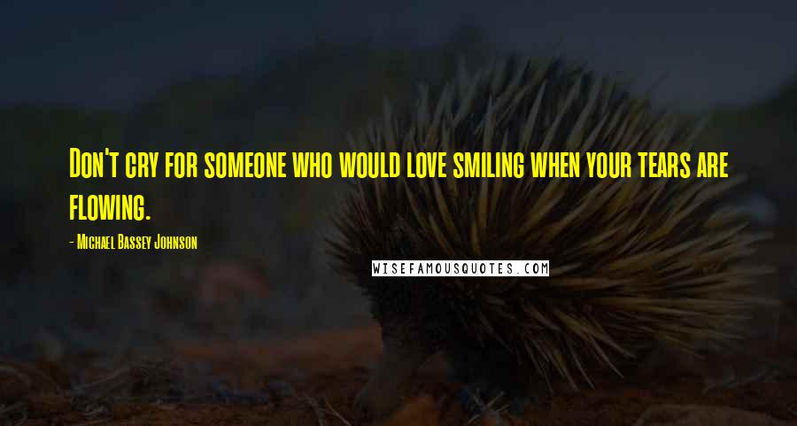 Michael Bassey Johnson quotes: Don't cry for someone who would love smiling when your tears are flowing.