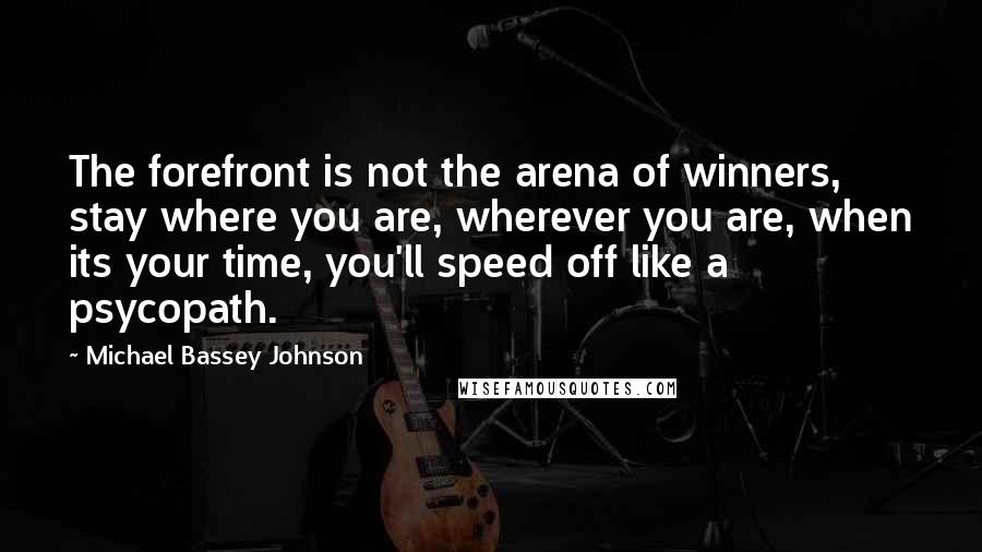Michael Bassey Johnson quotes: The forefront is not the arena of winners, stay where you are, wherever you are, when its your time, you'll speed off like a psycopath.