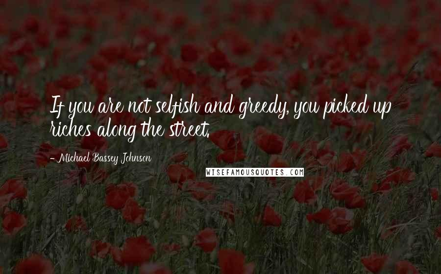 Michael Bassey Johnson quotes: If you are not selfish and greedy, you picked up riches along the street.