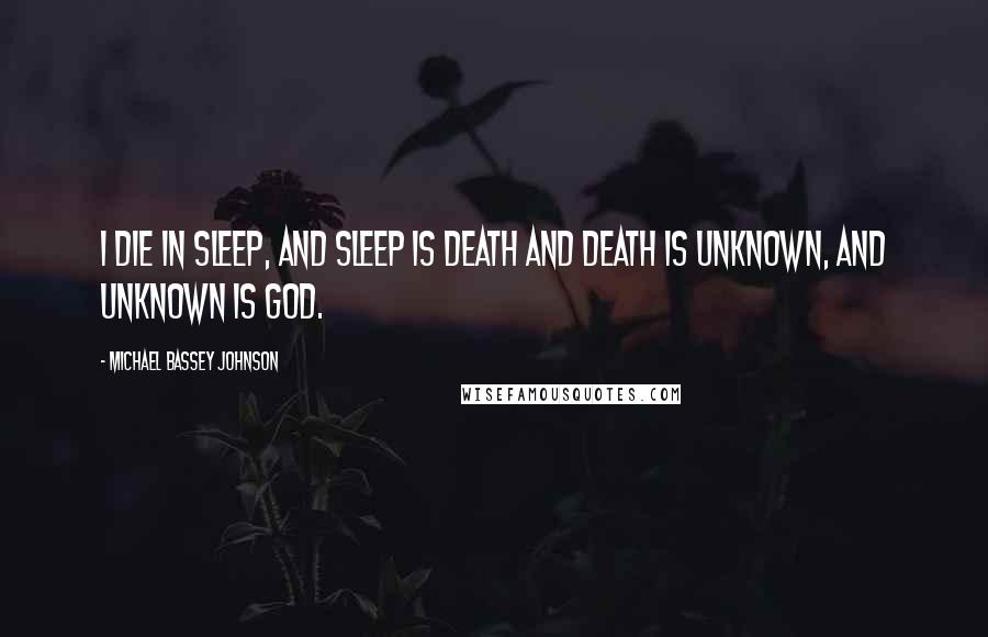 Michael Bassey Johnson quotes: I die in sleep, and sleep is death and death is unknown, and unknown is God.