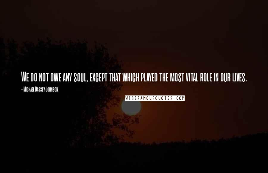 Michael Bassey Johnson quotes: We do not owe any soul, except that which played the most vital role in our lives.