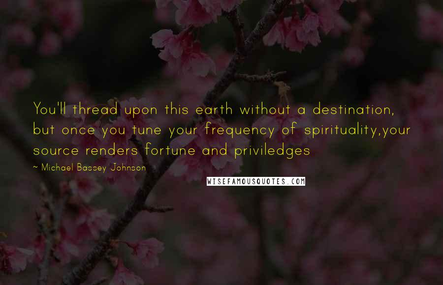 Michael Bassey Johnson quotes: You'll thread upon this earth without a destination, but once you tune your frequency of spirituality,your source renders fortune and priviledges