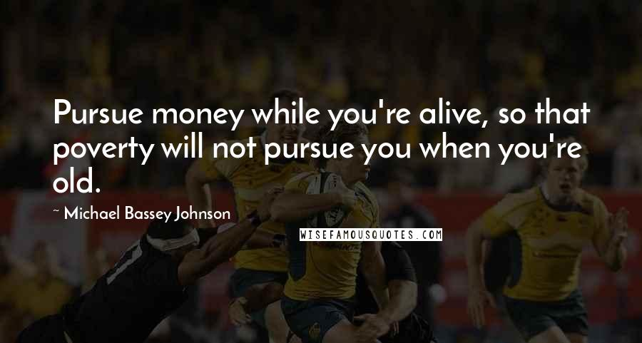 Michael Bassey Johnson quotes: Pursue money while you're alive, so that poverty will not pursue you when you're old.