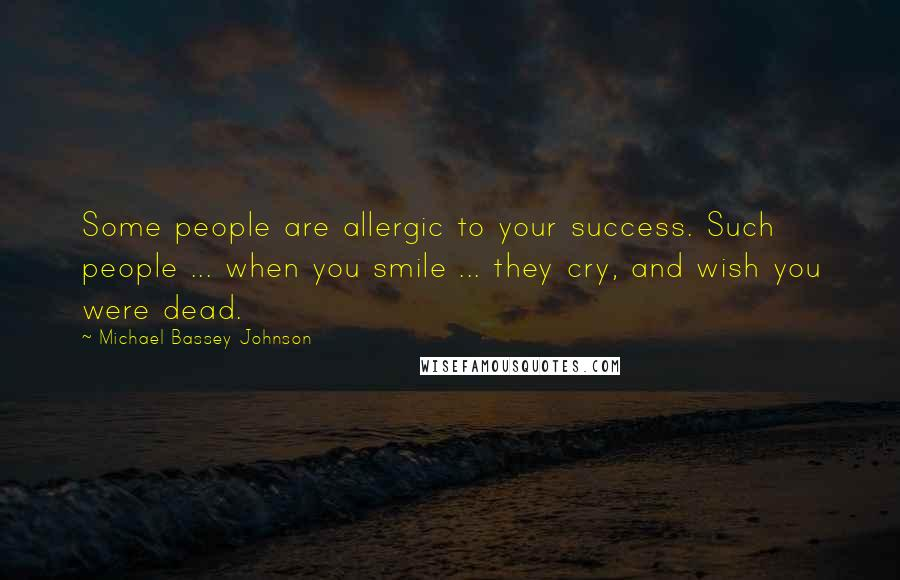 Michael Bassey Johnson quotes: Some people are allergic to your success. Such people ... when you smile ... they cry, and wish you were dead.