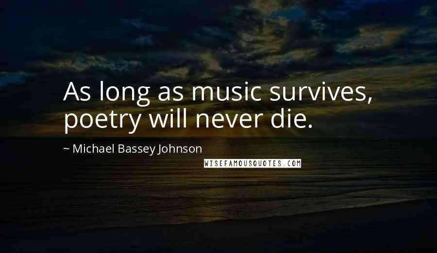 Michael Bassey Johnson quotes: As long as music survives, poetry will never die.