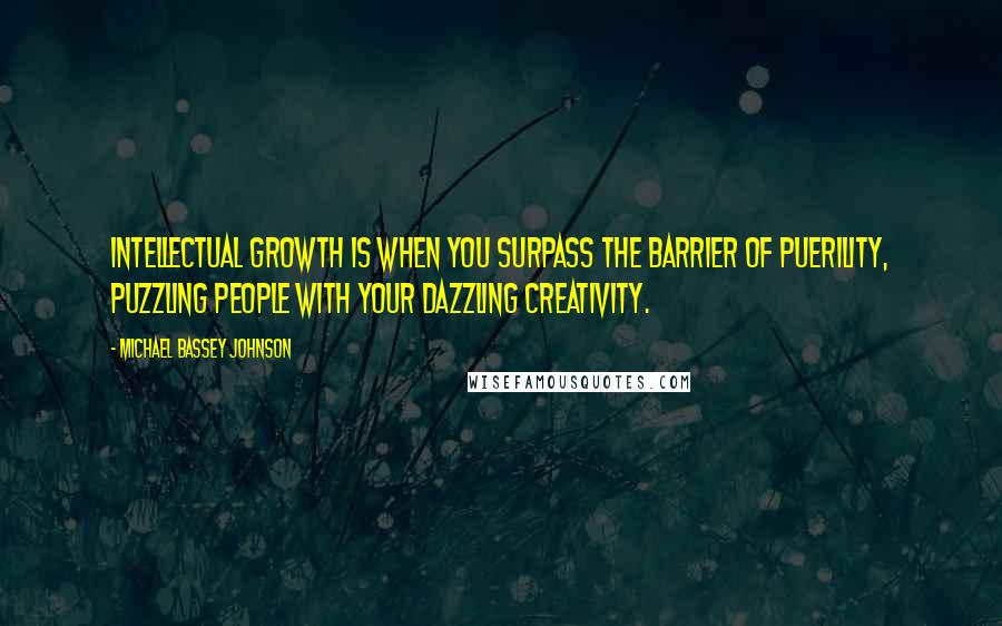 Michael Bassey Johnson quotes: Intellectual growth is when you surpass the barrier of puerility, puzzling people with your dazzling creativity.