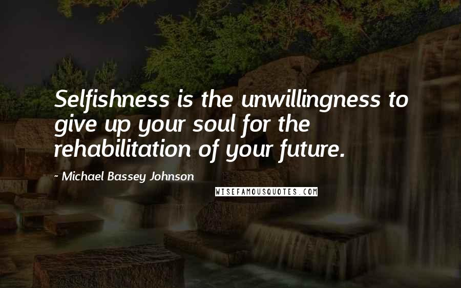Michael Bassey Johnson quotes: Selfishness is the unwillingness to give up your soul for the rehabilitation of your future.
