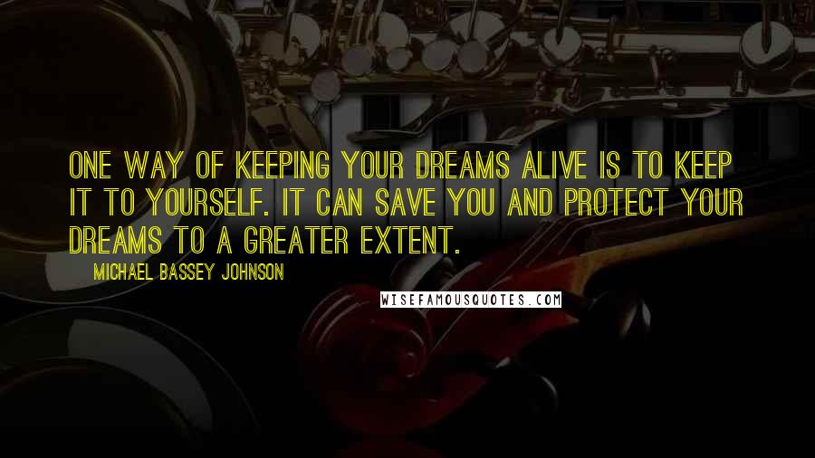Michael Bassey Johnson quotes: One way of keeping your dreams alive is to keep it to yourself. It can save you and protect your dreams to a greater extent.