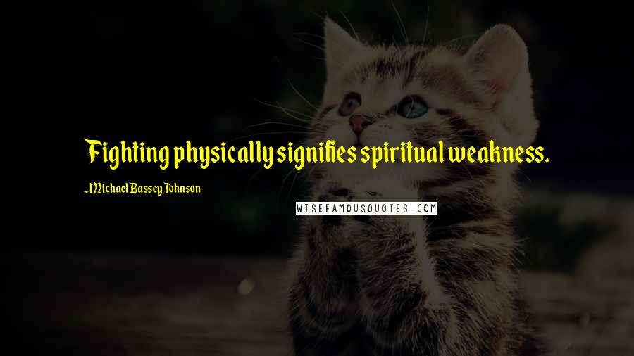 Michael Bassey Johnson quotes: Fighting physically signifies spiritual weakness.