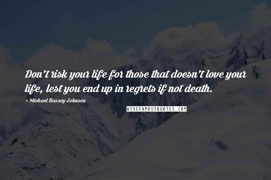 Michael Bassey Johnson quotes: Don't risk your life for those that doesn't love your life, lest you end up in regrets if not death.
