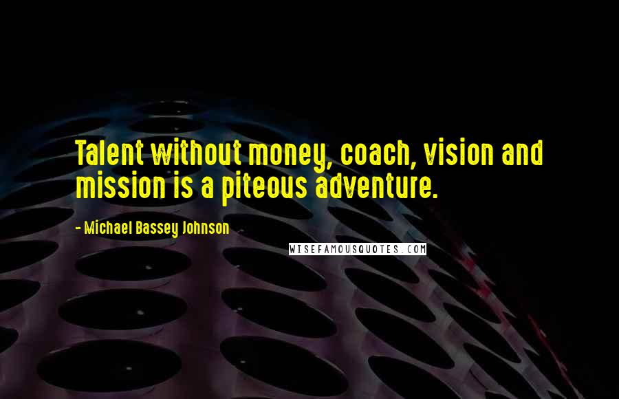 Michael Bassey Johnson quotes: Talent without money, coach, vision and mission is a piteous adventure.