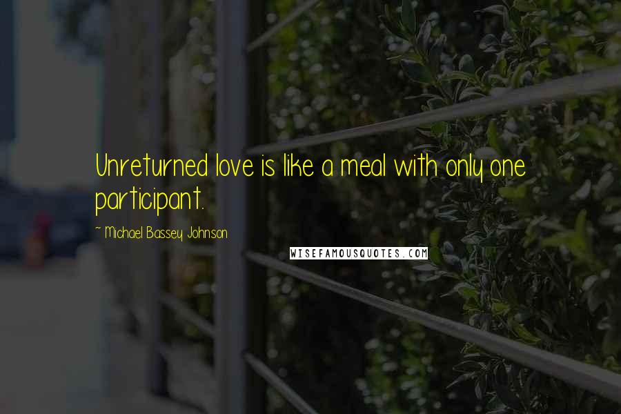Michael Bassey Johnson quotes: Unreturned love is like a meal with only one participant.