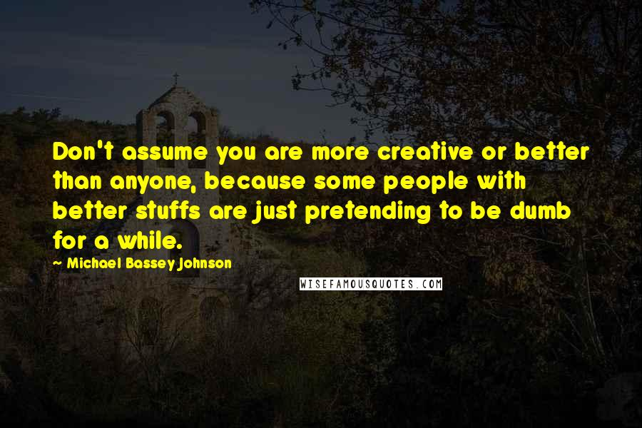Michael Bassey Johnson quotes: Don't assume you are more creative or better than anyone, because some people with better stuffs are just pretending to be dumb for a while.