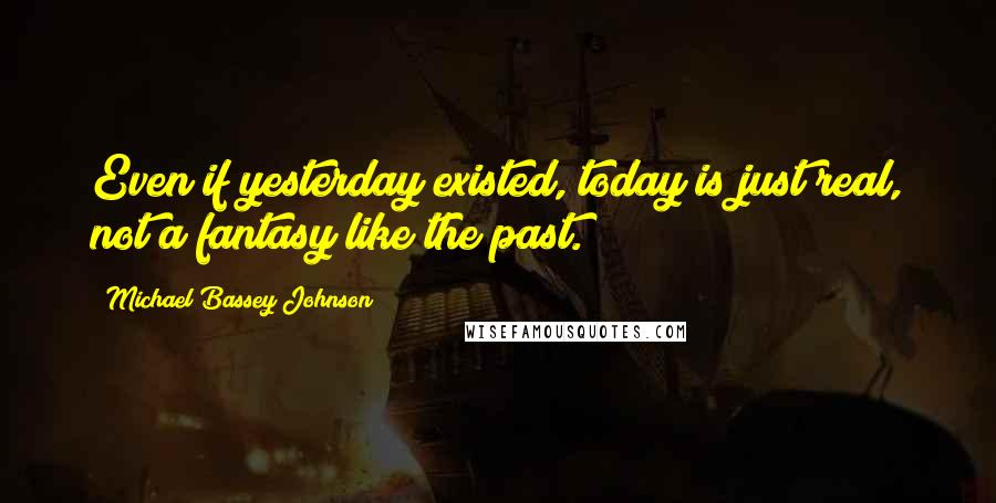 Michael Bassey Johnson quotes: Even if yesterday existed, today is just real, not a fantasy like the past.