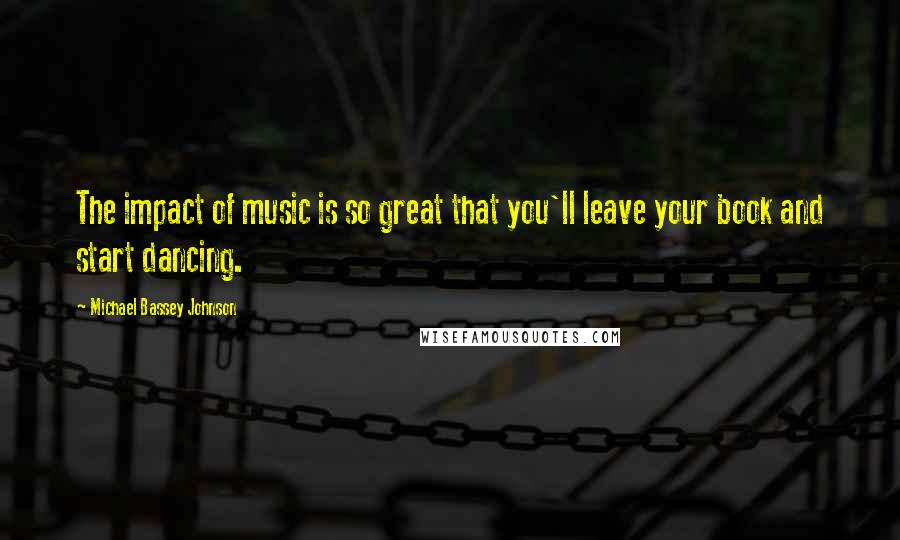 Michael Bassey Johnson quotes: The impact of music is so great that you'll leave your book and start dancing.
