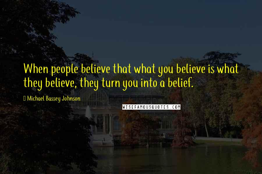 Michael Bassey Johnson quotes: When people believe that what you believe is what they believe, they turn you into a belief.