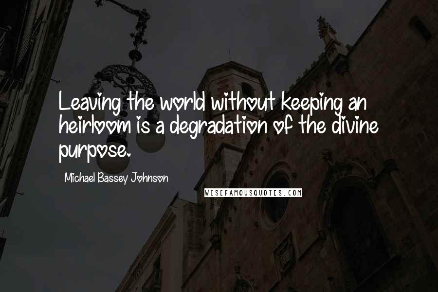 Michael Bassey Johnson quotes: Leaving the world without keeping an heirloom is a degradation of the divine purpose.