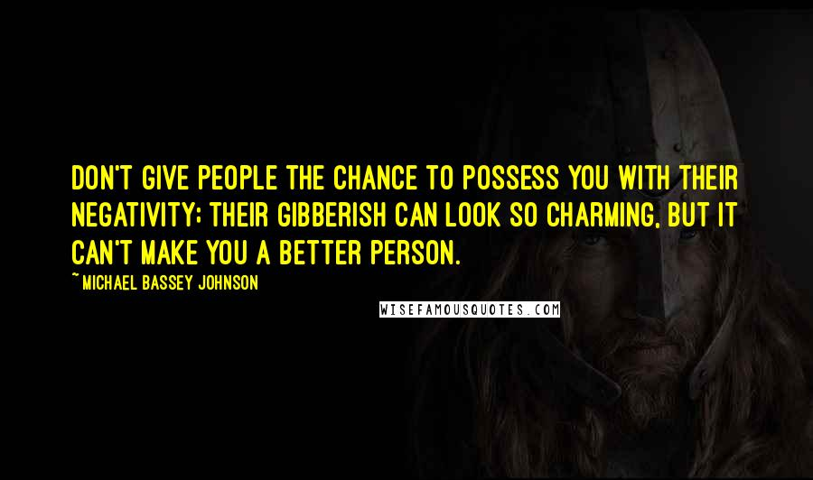 Michael Bassey Johnson quotes: Don't give people the chance to possess you with their negativity; their gibberish can look so charming, but it can't make you a better person.