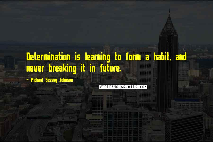 Michael Bassey Johnson quotes: Determination is learning to form a habit, and never breaking it in future.