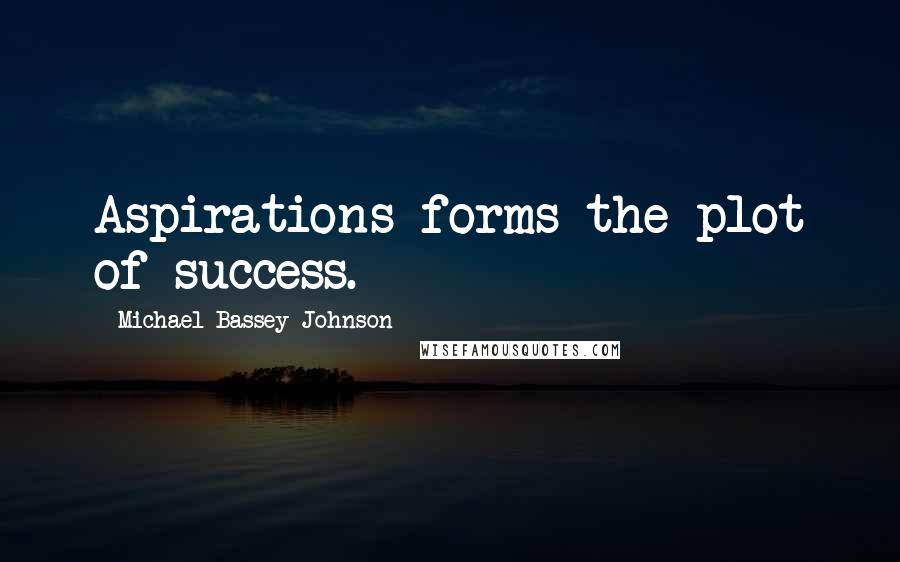 Michael Bassey Johnson quotes: Aspirations forms the plot of success.